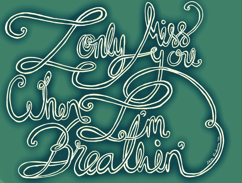 I only miss you when I'm Breathing.. aaah.